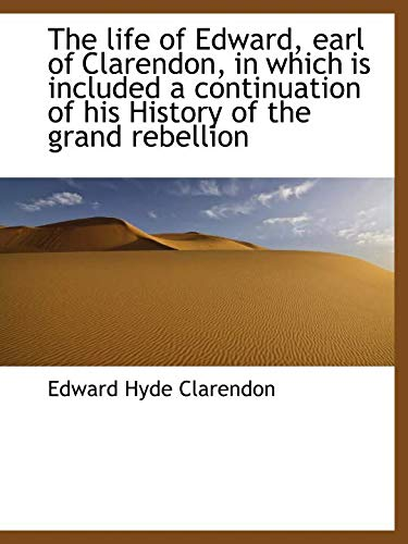 The life of Edward, earl of Clarendon, in which is included a continuation of his History of the gra