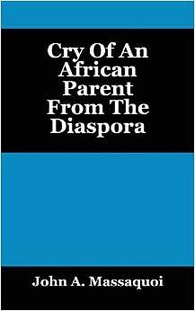 Book Cry of an African Parent from the Diaspora by John A. Massaquoi (2013-09-22)