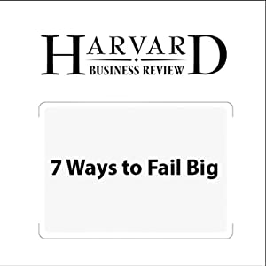 7 Ways to Fail Big (Harvard Business Review) Periodical