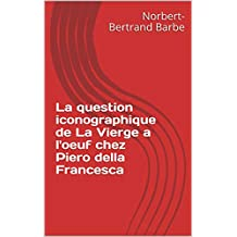 La question iconographique de La Vierge a l'oeuf chez Piero della Francesca (Travaux Panofskiens t. 2) (French Edition)