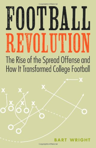 Football Revolution: The Rise of the Spread Offense and How It Transformed College Football