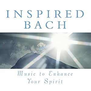 Inspired Bach: Music To Enhance Your Spirit
