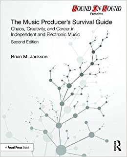 The Music Producer's Survival Guide: Chaos, Creativity, and Career in Independent and Electronic Music (Sound On Sound Presents.)