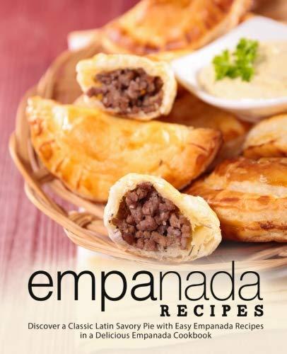 Empanada Recipes: Discover a Classic Latin Savory Pie with Easy Empanada Recipes in a Delicious Empanada Cookbook by BookSumo Press