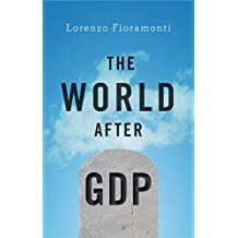 The World After GDP: Politics, Business and Society in the Post Growth Era