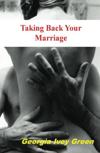 Taking Back Your Marriage: How To Get Your husband to Fall in Love with You (Again)