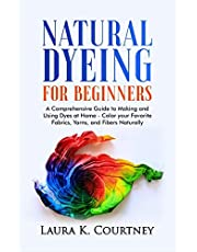 Natural Dyeing for Beginners: A Comprehensive Guide to Making and Using Dyes at Home – Color your Favorite Fabrics, Yarns, and Fibers Naturally