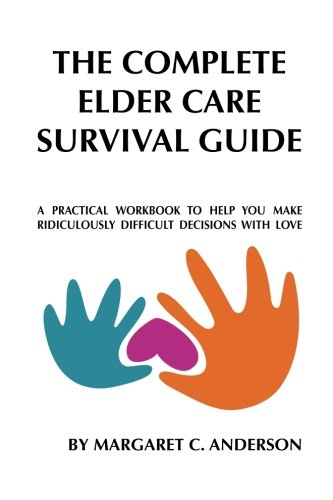 Complete Elder Care Survival Guide: A Workbook for Parenting Our Parents with Love ebook