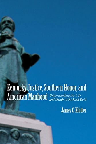 Kentucky Justice, Southern Honor, and American Manhood: Understanding the Life and Death of Richard by James C. Klotter