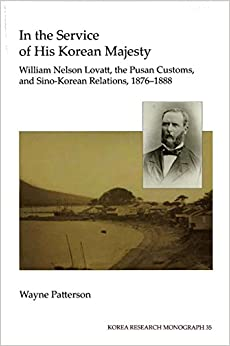 In the Service of His Korean Majesty: William Nelson Lovatt, the Pusan Customs, and Sino-Korean Relations, 1876-1888 (Korea Research Monograph 35) (Korea Research Monographs)