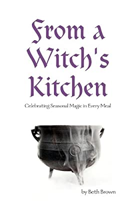 From a Witch's Kitchen: Celebrating Seasonal Magic in Every Meal
