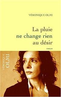 La pluie ne change rien au désir : roman, Olmi, Véronique