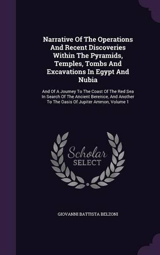 Narrative of the Operations and Recent Discoveries Within the Pyramids, Temples, Tombs and Excavations in Egypt and Nubia: And of a Journey to the ... to the Oasis of Jupiter Ammon, Volume 1