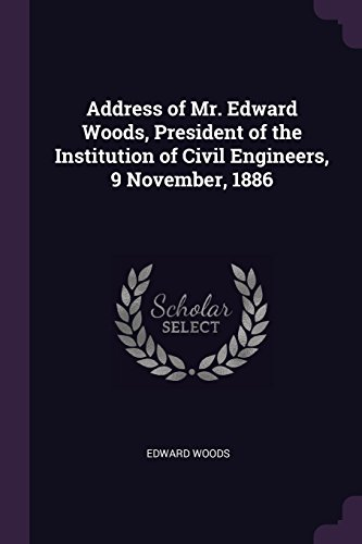 Address of Mr. Edward Woods, President of the Institution of Civil Engineers, 9 November, 1886