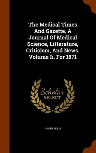 The Medical Times And Gazette. A Journal Of Medical Science, Litterature, Criticism, And News. Volume Ii. For 1871 pdf
