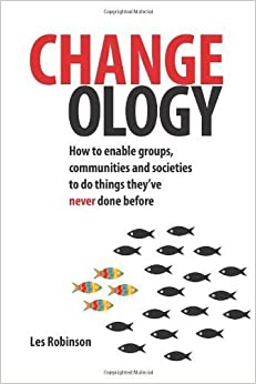 Changeology: How to Enable Groups, Communities and Societies to Do Things They've Never Done Before by Robinson, Les(October 1, 2012)