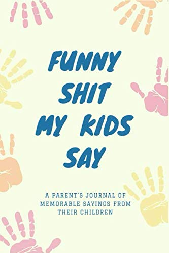 Funny Shit My Kids Say: A Parent's Journal Of Memorable Sayings From Their Children⎪A Journal For Parents To Write Down The Cute And Funny Things Of ... Notebook⎪Funniest Moments⎪Gift For Parents