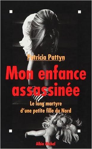 Patricia Pattyn - Mon enfance assassinée : Le long martyre d'une petite fille du Nord