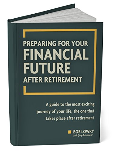 Preparing For Your Financial Future After Retirement: A Guide to The Most Exciting Journey of Your Life, The One That Takes Place After Retirement by [Lowry, Bob]
