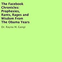 The Facebook Chronicles: Prophesies, Rants, Rages, and Wisdom from the Obama Years Audiobook by Dr. Rayna M. Gangi Narrated by Elisabeth Cossi
