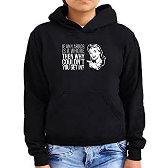 If Ann arbor is a whore why don't you get in? Women Hoodie