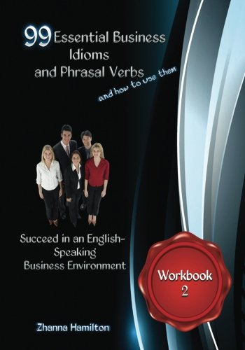 99 Essential Business Idioms and Phrasal Verbs: Succeed in an English-Speaking Business Environment Workbook 2