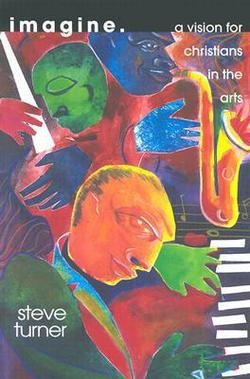 Steve Turner: Imagine : A Vision for Christians in the Arts (Paperback); 2001 Edition
