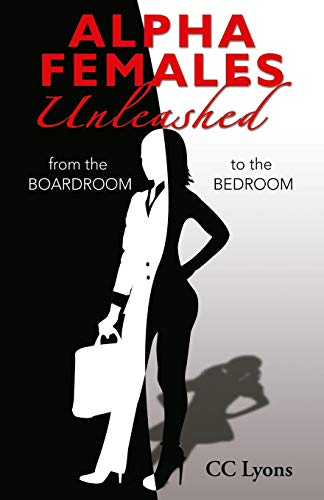 Alpha Females Unleashed: From the Boardroom to the Bedroom (The Alpha Females Guide To Men & Marriage)
