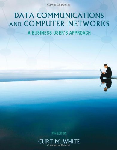 Data Communications and Computer Networks: A Business User's Approach 7th Edition by White, Curt [Hardcover]