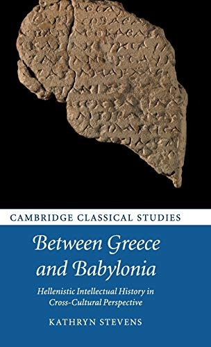 Between Greece and Babylonia: Hellenistic Intellectual History in Cross-Cultural Perspective (Cambridge Classical Studies)