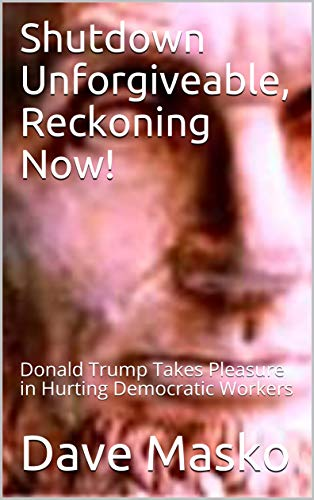 Shutdown Unforgiveable, Reckoning Now!: Donald Trump Takes Pleasure in Hurting Democratic Workers
