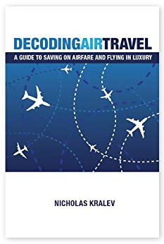 Decoding Air Travel: A Guide to Saving on Airfare and Flying in Luxury (English Edition) por [Kralev, Nicholas]