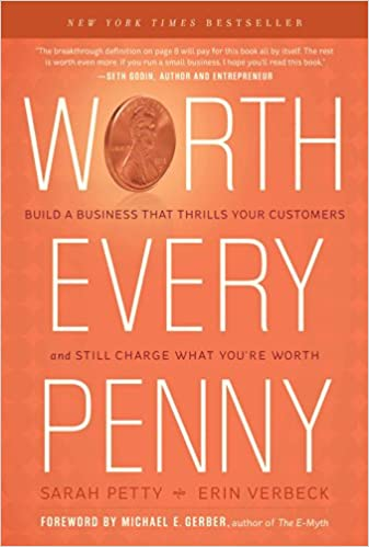 Worth Every Penny Build a Business That Thrills Your Customers and Still Charge What Youre Worth