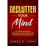 Declutter Your Mind: A 21 Step-By-Step Guide to Stop Worrying, Relieve Anxiety and Simplifying Life for a Happier You (Declutter Your Way To Success Book 2)