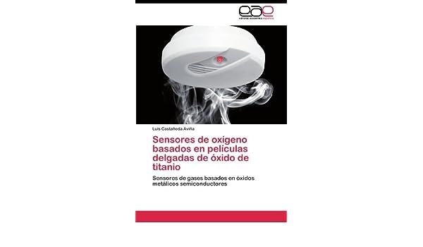Sensores de oxígeno basados en películas delgadas de óxido de titanio: Sensores de gases basados en óxidos metálicos semiconductores (Spanish Edition): Luis ...