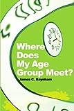 Where Does My Age Group Meet?, James Baynham, 0595194834