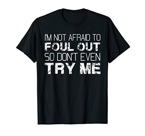 I'm Not Afraid To Foul Out So Don't Even Try Me T-Shirt -