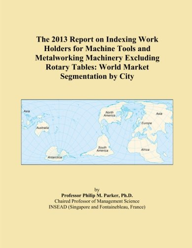 The 2013 Report on Indexing Work Holders for Machine Tools and Metalworking Machinery Excluding Rotary Tables: World Market Segmentation by City