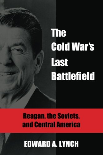 The Cold War's Last Battlefield: Reagan, the Soviets, and Central America (Global Academic Publishing) PDF