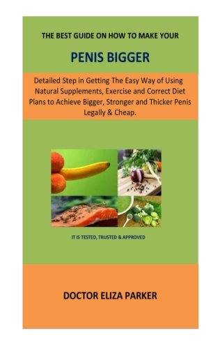 The Best Guide On How To Make Your Penis Bigger: Detailed Step in Getting The Easy Way of Using Natural Supplements, Exercise and Correct Diet Plans ... Stronger and Thicker Penis Legally & Cheap.