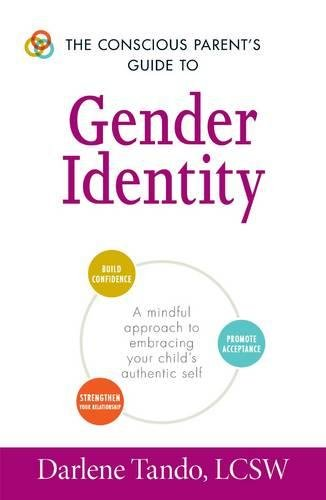 The Conscious Parent's Guide to Gender Identity: A Mindful Approach to Embracing Your Child's Authentic Self (The Conscious Parent's Guides)