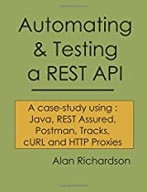 Automating and Testing a REST API: A Case Study in API testing using: Java, REST Assured, Postman, Tracks, cURL and HTTP Proxies