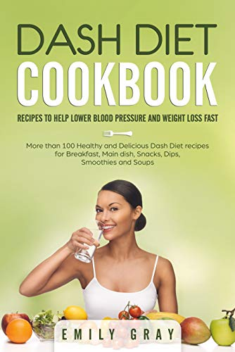 DASH DIET COOKBOOK: Recipes to help lower blood pressure and Weight Loss Fast. More than 100 Healthy and Delicious Dash Diet Recipes for Breakfast, Main Dish, Snacks, Dips, Smoothies and Soups by Emily Gray