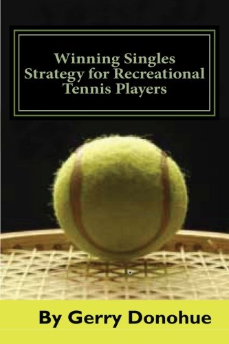Winning Singles Strategy for Recreational Tennis Players: 140 Tips and Tactics for Transforming Your Game