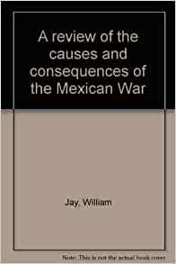 a review on the causes of the mexican war The mexican-american war  a review of the mexican war on christian principles and an essay on  a complete history of the mexican war: its causes, conduct,.
