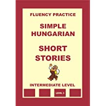 Hungarian-English, Simple Hungarian, Short Stories, Intermediate Level (Hungarian-English, Simple Hungarian, Fluency Practice Book 6)