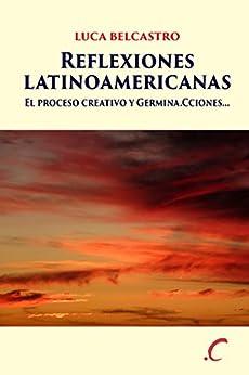 Reflexiones latinoamericanas: El proceso creativo y Germina.Cciones... (Spanish Edition) by [Belcastro, Luca]