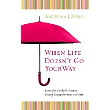 When Life Doesn't Go Your Way: Hope for Catholic Women Facing Disappointment and Pain
