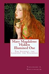 Mary Magdalene: Hidden Illumined One: The Journey, the Legends, the Teachings Paperback