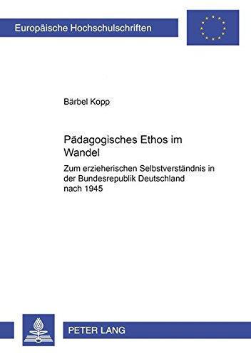 Download Pädagogisches Ethos im Wandel: Zum erzieherischen Selbstverständnis in der Bundesrepublik Deutschland nach 1945 (Europäische Hochschulschriften / ... Universitaires Européennes) (German Edition) PDF